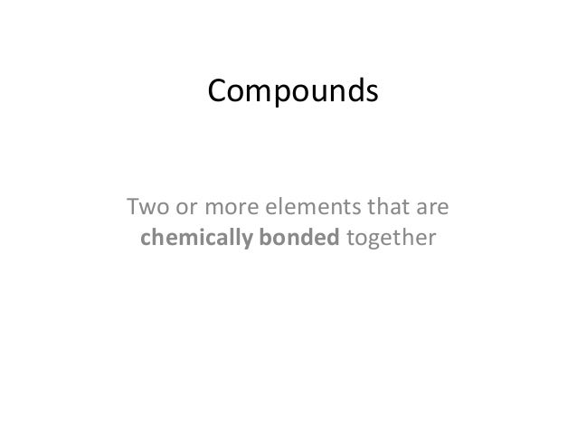 Compounds Two or more elements that are chemically bonded together