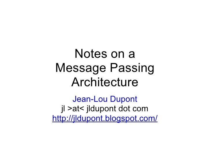 Notes on a Message Passing Architecture Jean-Lou Dupont jl >at< jldupont dot com http://jldupont.blogspot.com/