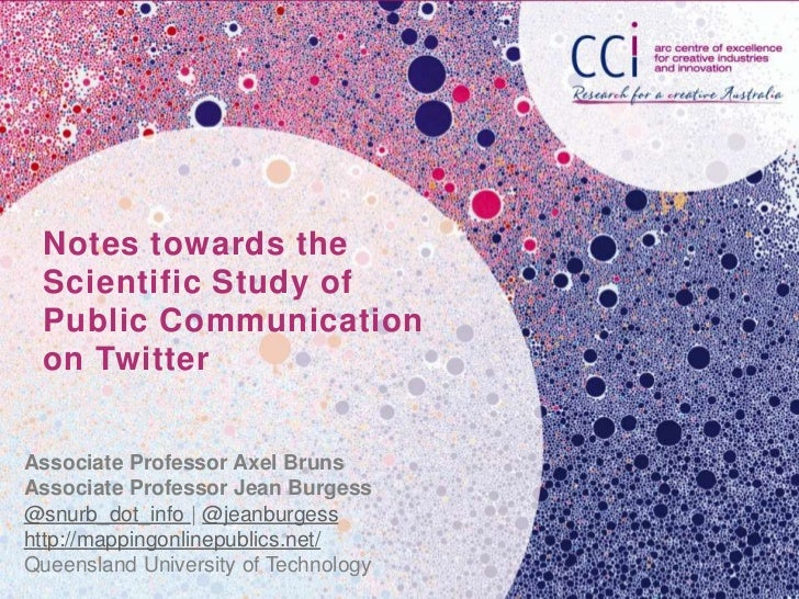 Notes towards the Scientific Study of Public Communication on TwitterAssociate Professor Axel BrunsAssociate Professor Jea...