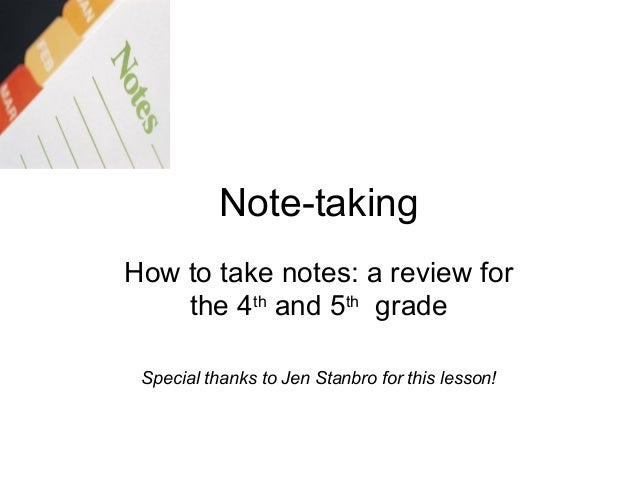 Note-taking How to take notes: a review for the 4th and 5th grade Special thanks to Jen Stanbro for this lesson!