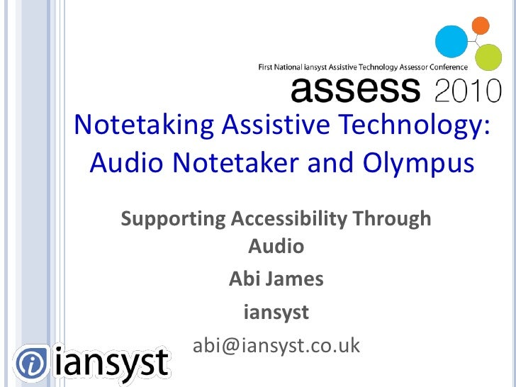 Notetaking Assistive Technology:Audio Notetaker and Olympus<br />Supporting Accessibility Through Audio<br />Abi James<br ...