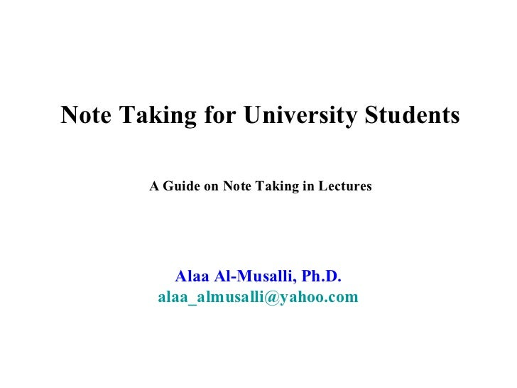 Note Taking for University Students       A Guide on Note Taking in Lectures          Alaa Al-Musalli, Ph.D.        alaa_a...