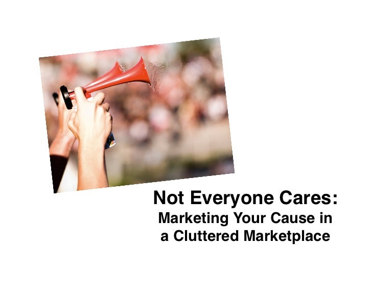 """Not Everyone Cares:Marketing Your Cause ina Cluttered Marketplace"""""""