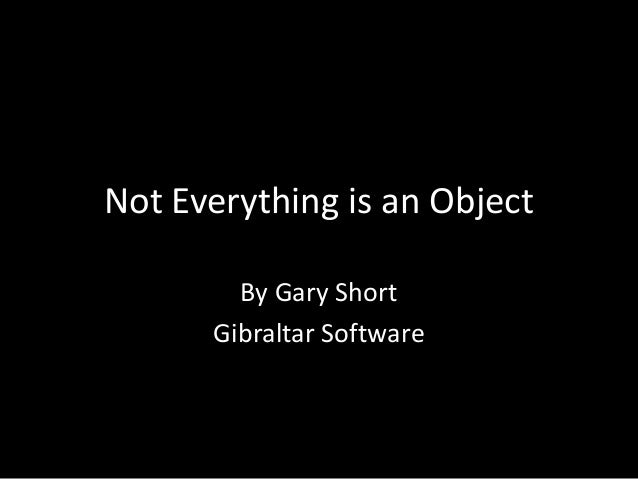 Not Everything is an Object        By Gary Short      Gibraltar Software