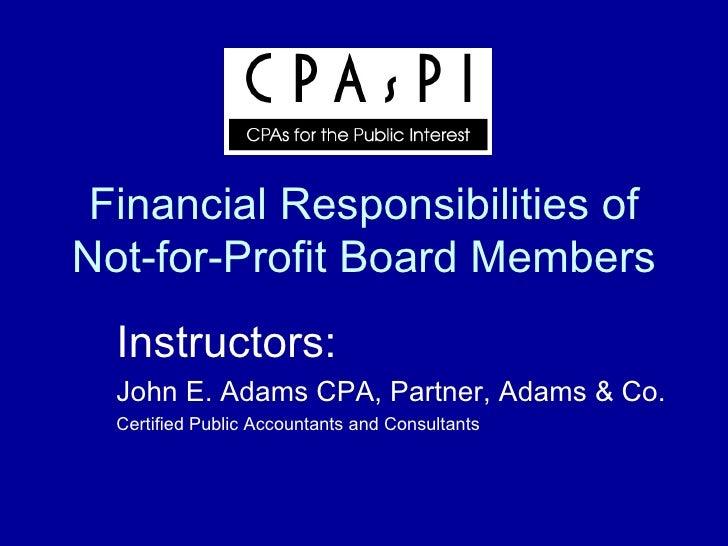 Financial Responsibilities of Not-for-Profit Board Members Instructors: John E. Adams CPA, Partner, Adams & Co. Certified ...