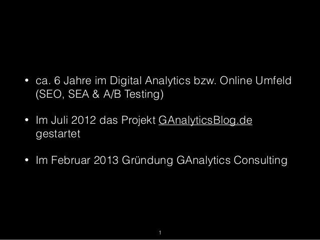 • ca. 6 Jahre im Digital Analytics bzw. Online Umfeld (SEO, SEA & A/B Testing) • Im Juli 2012 das Projekt GAnalyticsBlog.d...