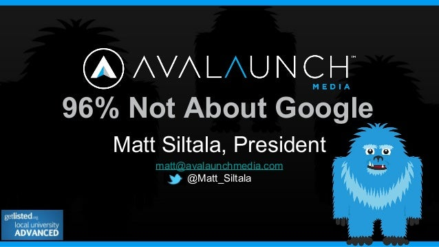96% Not About GoogleMatt Siltala, Presidentmatt@avalaunchmedia.com@Matt_Siltala