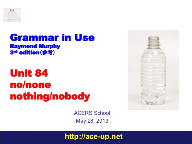 http://ace-up.netGrammar in UseRaymond Murphy3rd edition(参考)Unit 84no/nonenothing/nobodyACERS SchoolMay 28, 2013