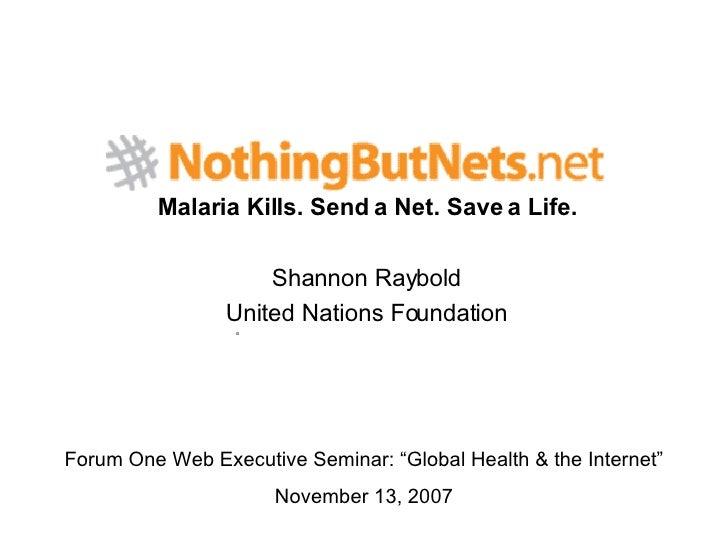 "Malaria Kills. Send a Net. Save a Life. Shannon Raybold United Nations Foundation Forum One Web Executive Seminar: ""Global..."