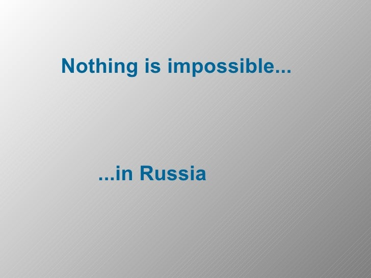 Nothing is impossible... ...in Russia