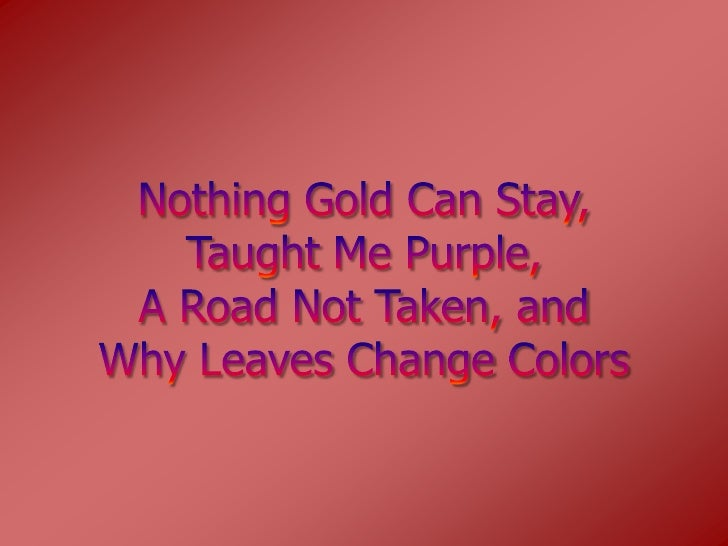 Nothing Gold Can Stay,Taught Me Purple,A Road Not Taken, andWhy Leaves Change Colors <br />