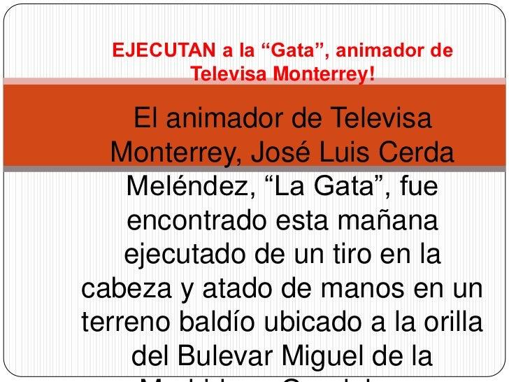 """EJECUTAN a la """"Gata"""", animador de Televisa Monterrey!<br />El animador de Televisa Monterrey, José Luis Cerda Meléndez, """"L..."""
