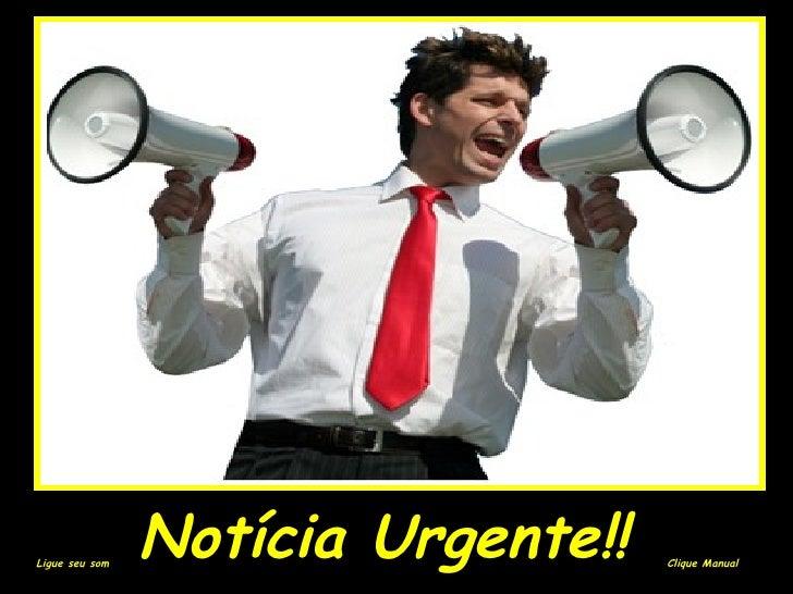 Notícia Urgente!!   Clique Manual Ligue seu som