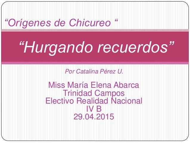 """""""Orígenes de Chicureo """" """"Hurgando recuerdos"""" Por Catalina Pérez U. Miss María Elena Abarca Trinidad Campos Electivo Realid..."""