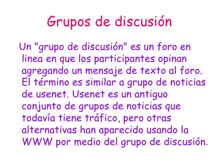 """Grupos de discusión   <ul><li>Un """"grupo de discusión"""" es un foro en linea en que los participantes opinan agrega..."""