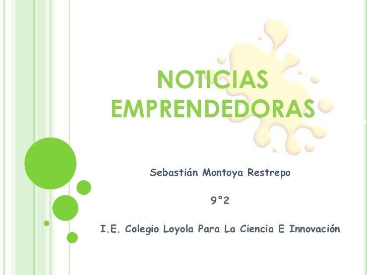 NOTICIAS EMPRENDEDORAS<br />Sebastián Montoya Restrepo<br />9°2<br />I.E. Colegio Loyola Para La Ciencia E Innovación<br />