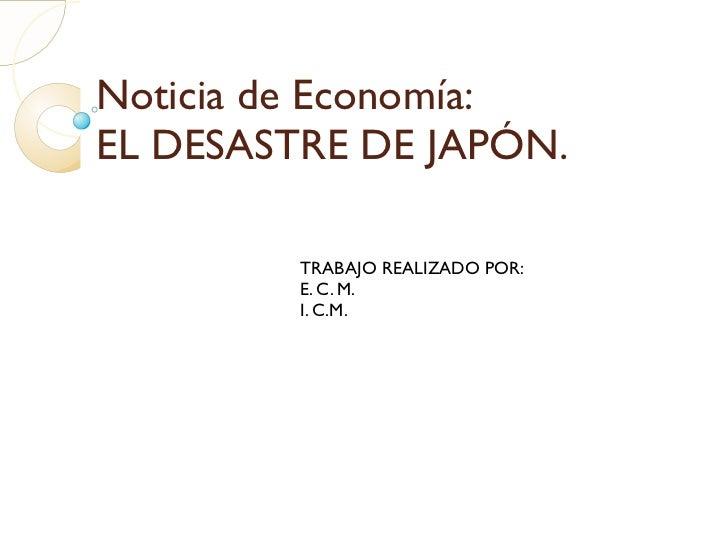 Noticia de Economía: EL DESASTRE DE JAPÓN. TRABAJO REALIZADO POR: E. C. M. I. C.M.