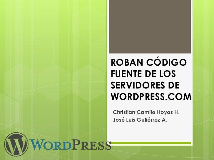 ROBAN CÓDIGO FUENTE DE LOS SERVIDORES DE WORDPRESS.COM<br />Christian Camilo Hoyos H.<br />José Luis Gutiérrez A.<br />