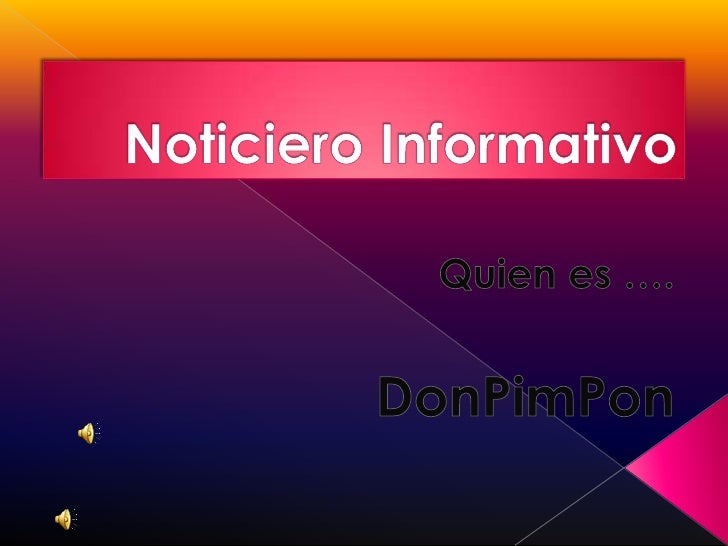 Noticiero Informativo<br />Quien es ….<br />DonPimPon<br />