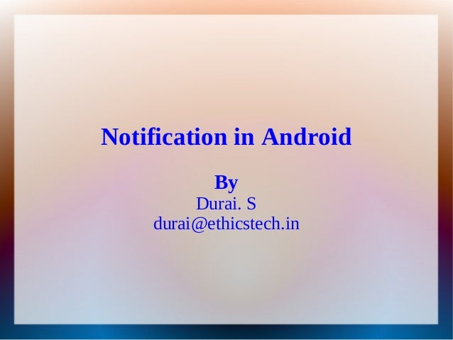 Notification in Android           By         Durai. S    durai@ethicstech.in