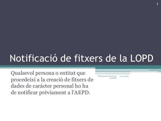 1  Notificació de fitxers de la LOPD Qualsevol persona o entitat que procedeixi a la creació de fitxers de dades de caràct...