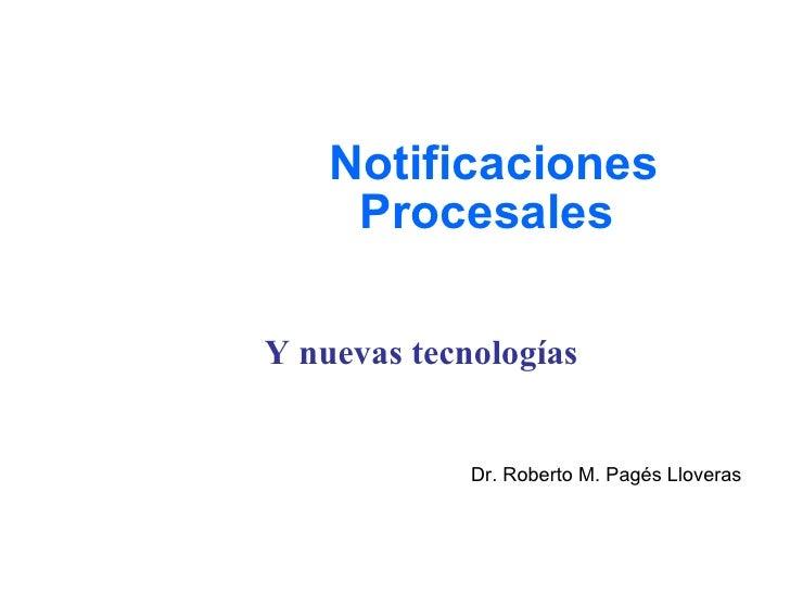 Notificaciones Procesales Y nuevas tecnologías Dr. Roberto M. Pagés Lloveras