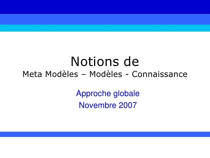 Notions de Meta Modèles – Modèles - Connaissance<br />Approche globale<br />Novembre 2007<br />