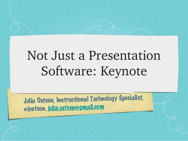 Julia Osteen, Instructional Technology Specialist, @josteen, julia.osteen@gmail.com NotJustaPresentation Software:Key...