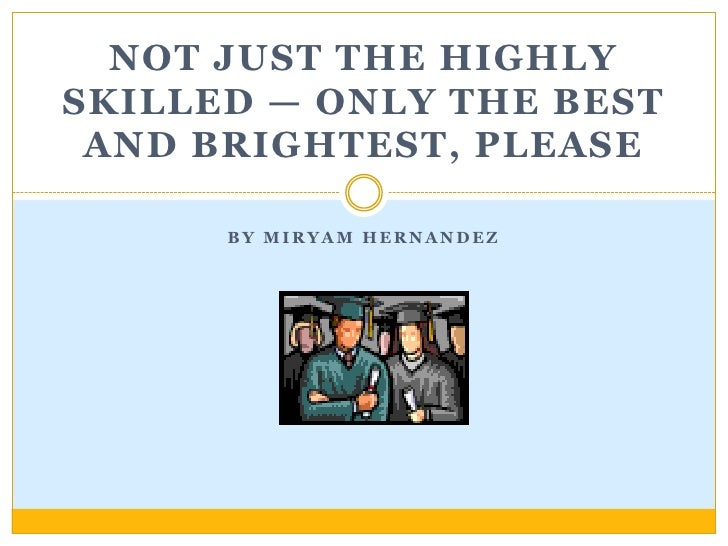 By Miryam Hernandez<br />Not Just the Highly Skilled — Only the Best and Brightest, Please <br />