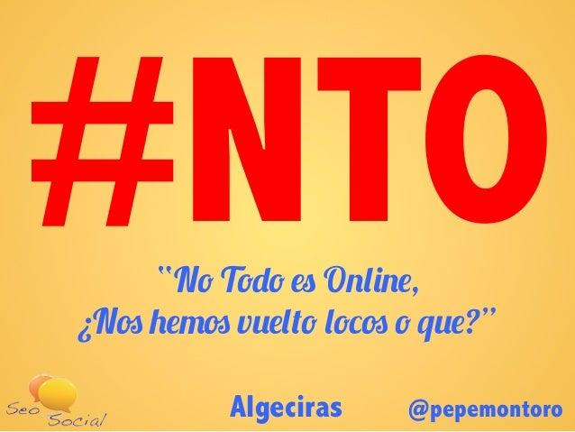 """Algeciras @pepemontoro""""No Todo es Online,¿Nos hemos vuelto locos o que?""""#NTO"""