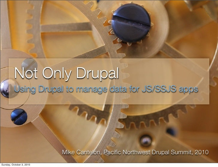 Not Only Drupal           Using Drupal to manage data for JS/SSJS apps                               Mike Cantelon, Pacific...