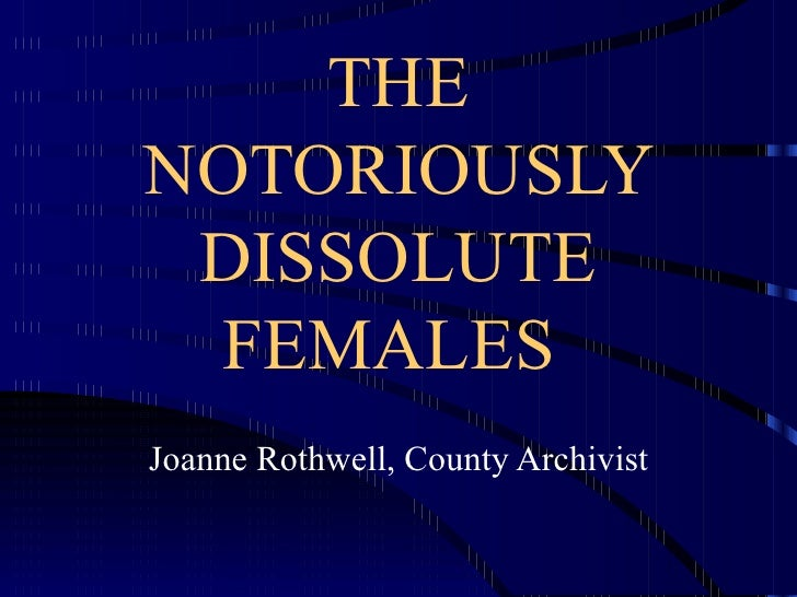 THE NOTORIOUSLY DISSOLUTE FEMALES  Joanne Rothwell, County Archivist