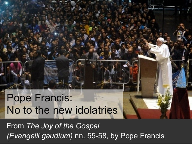 Pope Francis: No to the new idolatries From The Joy of the Gospel (Evangelii gaudium) nn. 55-58, by Pope Francis