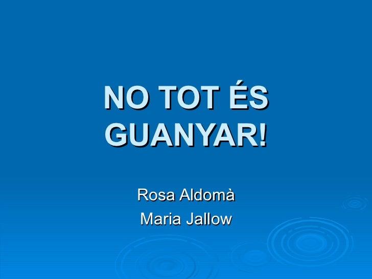 NO TOT ÉS GUANYAR! Rosa Aldomà Maria Jallow