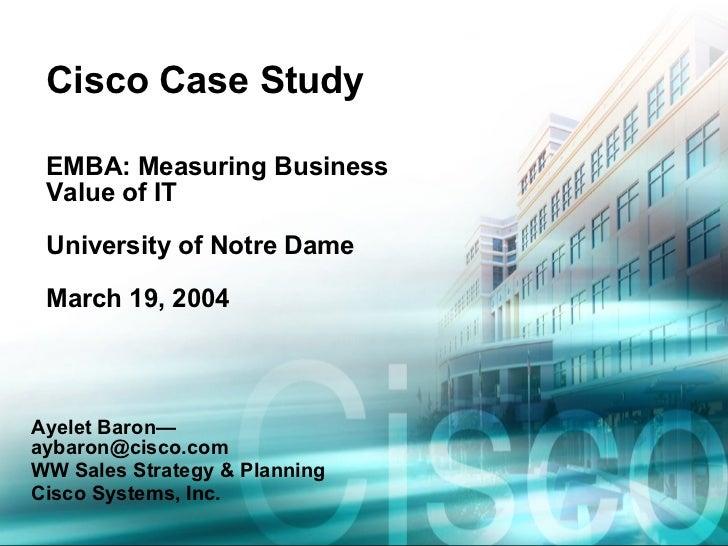 Cisco Case Study EMBA: Measuring Business Value of IT University of Notre Dame March 19, 2004 Ayelet Baron—aybaron@cisco.c...