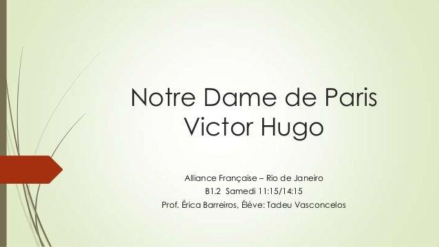 Notre Dame de Paris Victor Hugo Alliance Française – Rio de Janeiro B1.2 Samedi 11:15/14:15 Prof. Érica Barreiros, Élève: ...