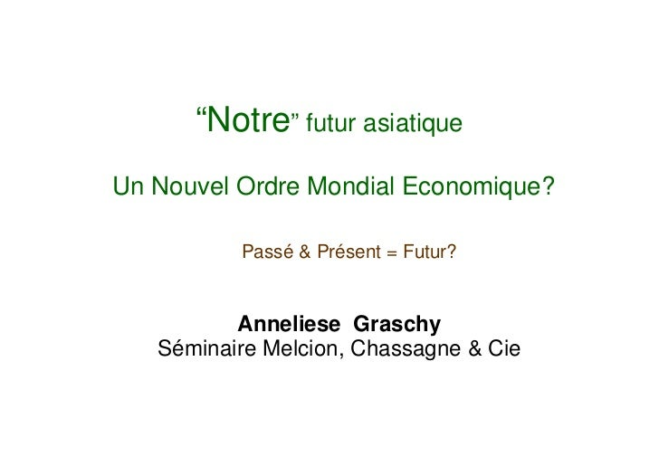 """""""Notre"""" futur asiatiqueUn Nouvel Ordre Mondial Economique?          Passé & Présent = Futur?          Anneliese Graschy   ..."""