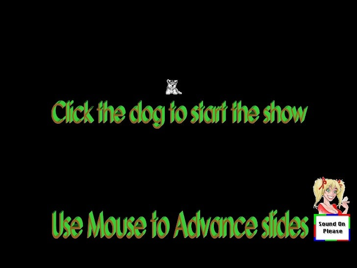 Use Mouse to Advance slides Click the dog to start the show