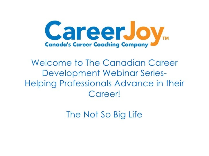 Welcome to The Canadian Career Development Webinar Series- Helping Professionals Advance in their Career! The Not So Big L...