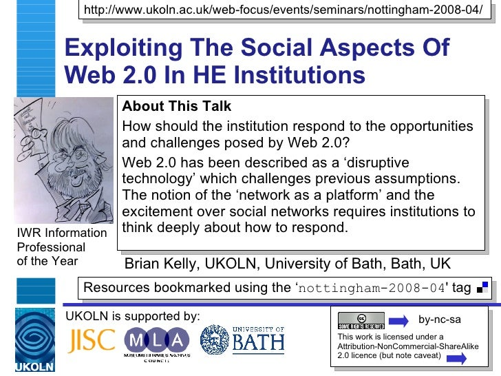 Exploiting The Social Aspects Of Web 2.0 In HE Institutions Brian Kelly, UKOLN, University of Bath, Bath, UK IWR Informati...