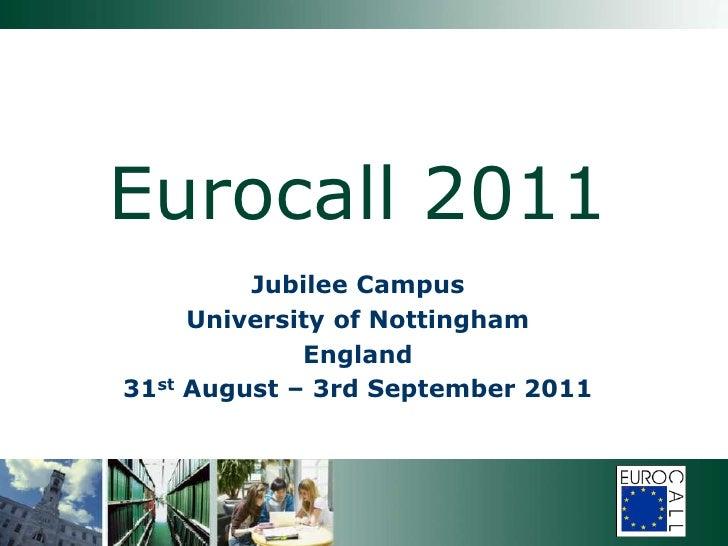Eurocall 2011<br />Jubilee Campus<br />University of Nottingham <br />England<br />31st August – 3rd September 2011<br />