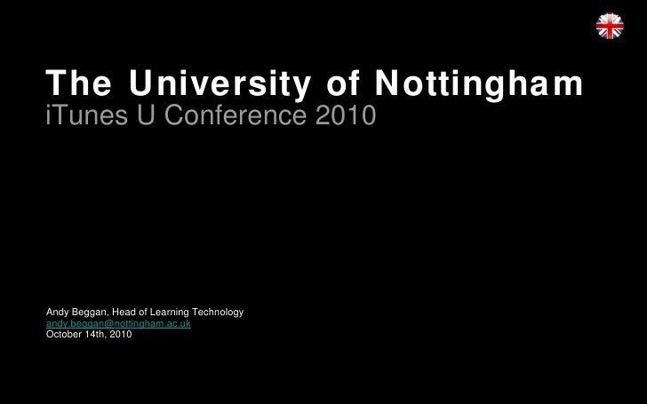 The University of Nottingham iTunes U Conference 2010 <ul><li>Andy Beggan, Head of Learning Technology </li></ul><ul><li>[...