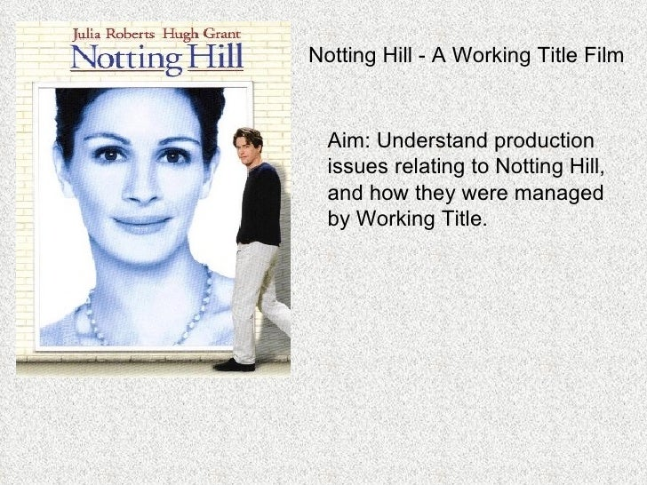 Notting Hill - A Working Title Film Aim: Understand production issues relating to Notting Hill, and how they were managed ...