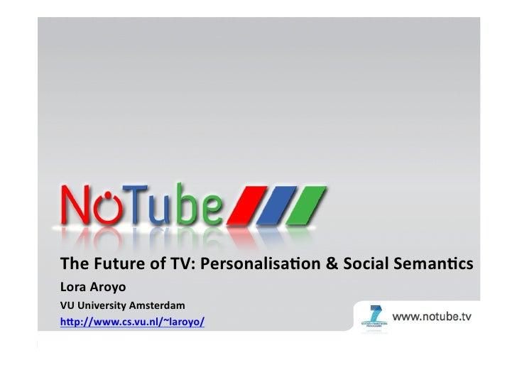 The  Future  of  TV:  Personalisa3on  &  Social  Seman3cs     Lora  Aroyo   VU  University  Amst...