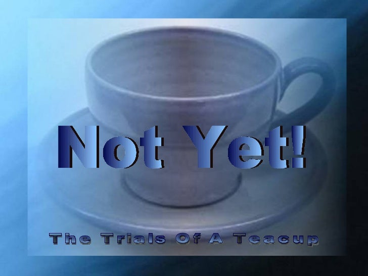♫  Turn on your speakers! CLICK TO ADVANCE SLIDES The Trials Of A Teacup Not Yet!