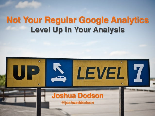 "Not Your Regular Google Analytics Level Up in Your Analysis""  Joshua Dodson"" @joshuaddodson"""