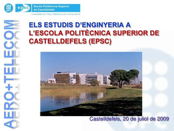 ELS ESTUDIS D'ENGINYERIA A L'ESCOLA POLITÈCNICA SUPERIOR DE CASTELLDEFELS (EPSC)                   Castelldefels, 20 de ju...