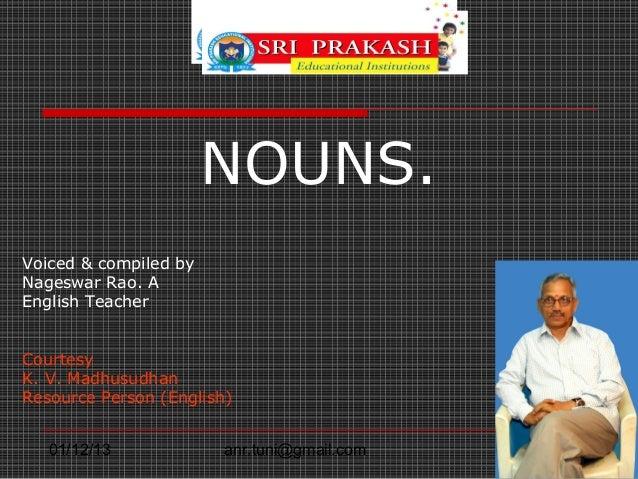NOUNS.Voiced & compiled byNageswar Rao. AEnglish TeacherCourtesyK. V. MadhusudhanResource Person (English)   01/12/13     ...