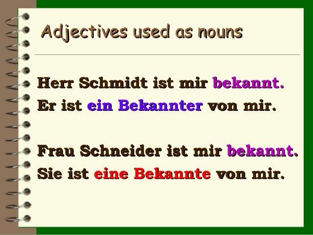 Adjectives used as nouns Herr Schmidt ist mir bekannt. Er ist ein Bekannter von mir. Frau Schneider ist mir bekannt. Sie i...