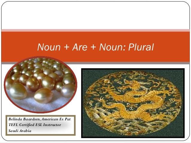 Noun + Are + Noun: PluralBelinda Baardsen, American Ex PatTEFL Certified ESL InstructorSaudi Arabia